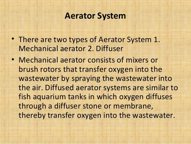 Aerator System• There are two types of Aerator System 1.  Mechanical aerator 2. Diffuser• Mechanical aerator consists of m...