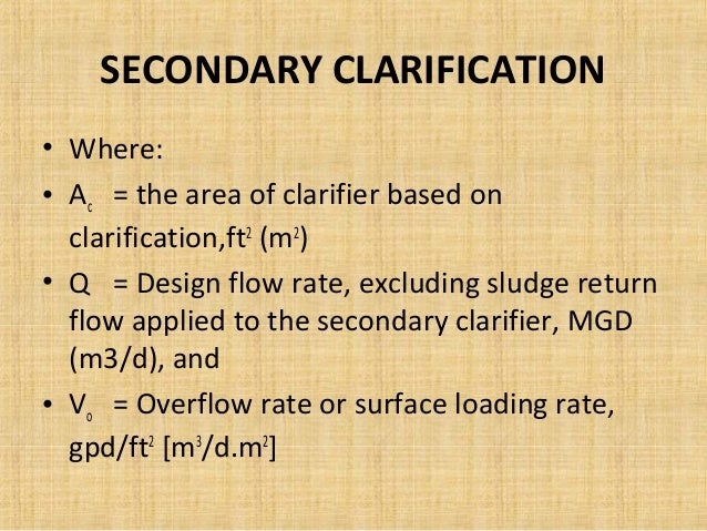 SECONDARY CLARIFICATION• Where:• Ac = the area of clarifier based on  clarification,ft2 (m2)• Q = Design flow rate, exclud...