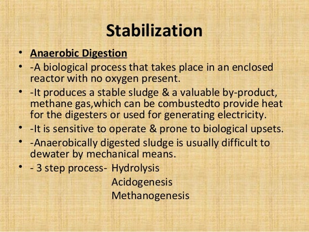 Stabilization• Anaerobic Digestion• -A biological process that takes place in an enclosed  reactor with no oxygen present....