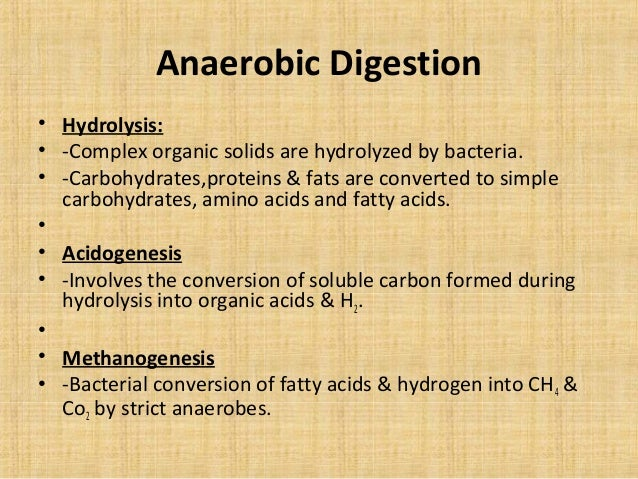 Anaerobic Digestion• Hydrolysis:• -Complex organic solids are hydrolyzed by bacteria.• -Carbohydrates,proteins & fats are ...