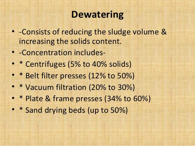 Dewatering• -Consists of reducing the sludge volume &  increasing the solids content.• -Concentration includes-• * Centrif...