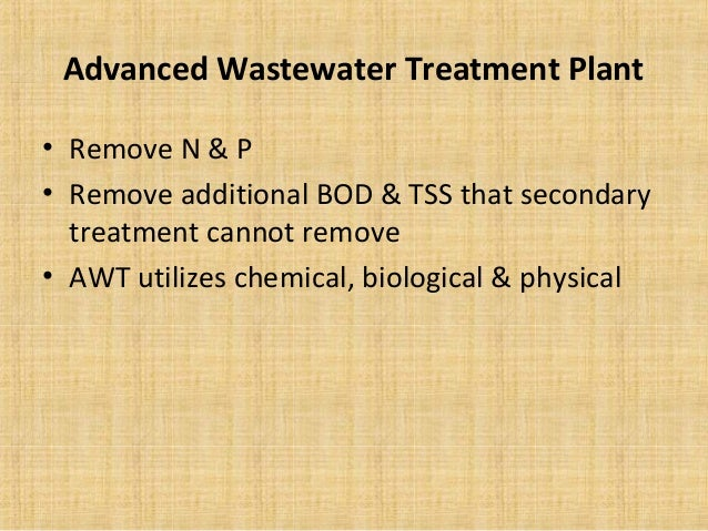 Advanced Wastewater Treatment Plant• Remove N & P• Remove additional BOD & TSS that secondary  treatment cannot remove• AW...