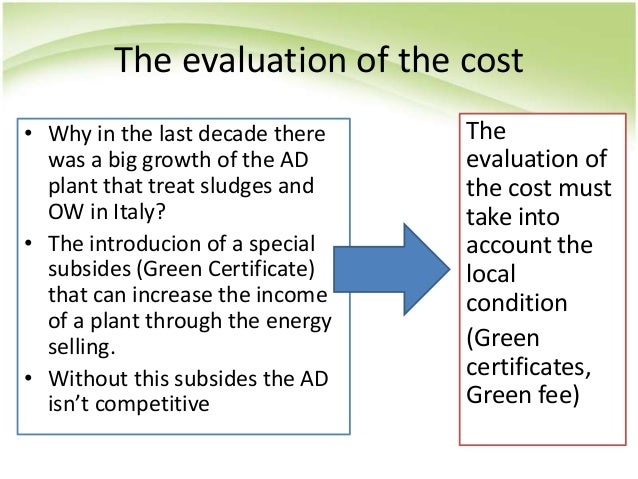 The evaluation of the cost • Why in the last decade there was a big growth of the AD plant that treat sludges and OW in It...
