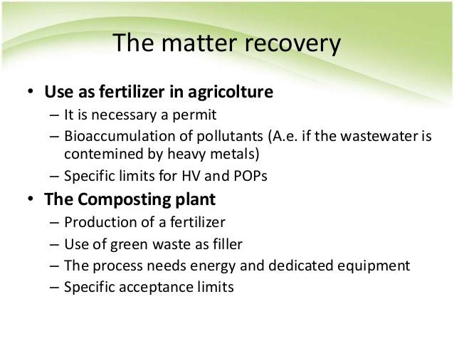 The matter recovery • Use as fertilizer in agricolture – It is necessary a permit – Bioaccumulation of pollutants (A.e. if...