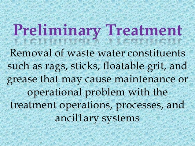 Preliminary TreatmentPreliminary treatment consists of following units•   Screening         For removal of floating matter...