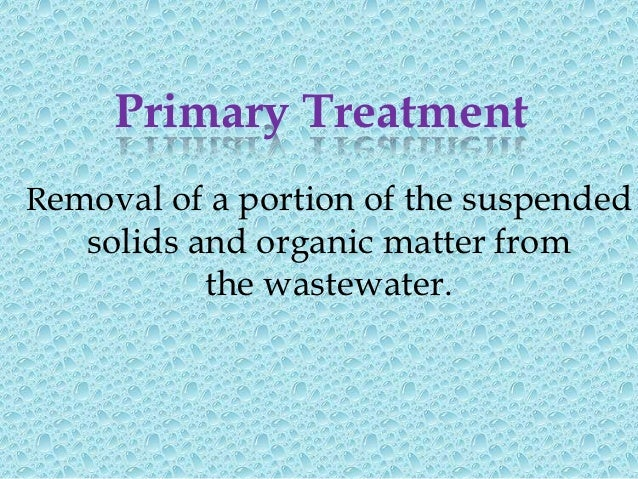 Advanced Primary Treatment Enhanced removal of suspendedsolids and organic matter from the       wastewater. Typically    ...