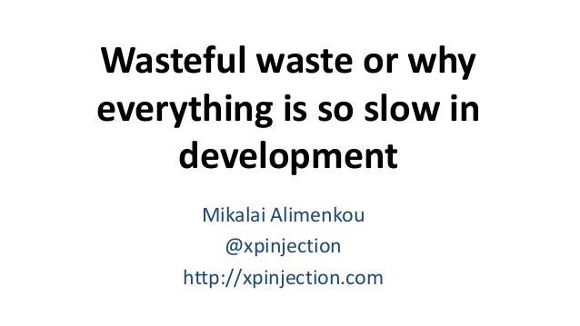 Wasteful waste or why everything is so slow in development Mikalai Alimenkou @xpinjection http://xpinjection.com