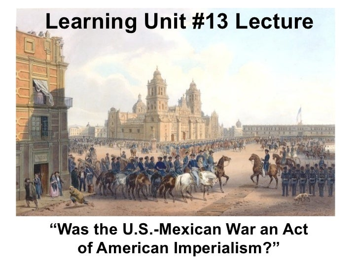 "Learning Unit #13 Lecture""Was the U.S.-Mexican War an Act   of American Imperialism?"""