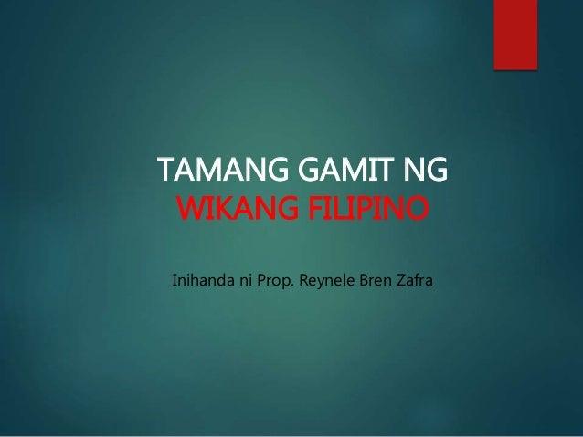 TAMANG GAMIT NG WIKANG FILIPINO Inihanda ni Prop. Reynele Bren Zafra