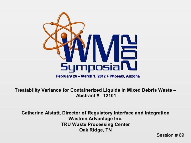 February 26 – March 1, 2012 ♦ Phoenix, ArizonaTreatability Variance for Containerized Liquids in Mixed Debris Waste –     ...
