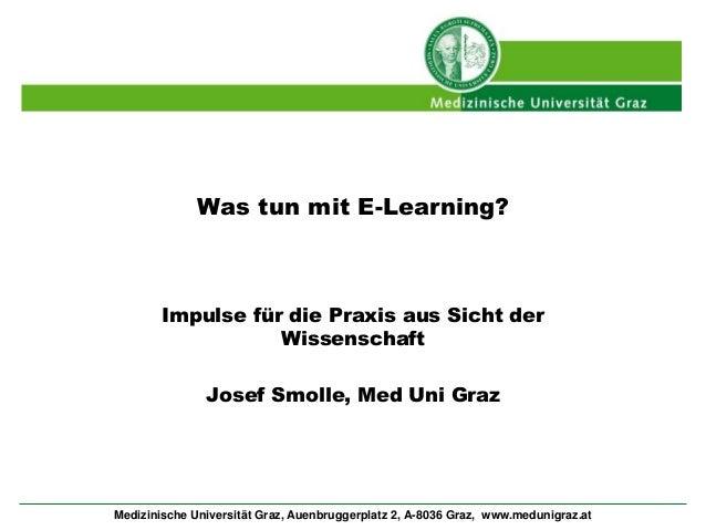Was tun mit E-Learning?  Impulse für die Praxis aus Sicht der  Wissenschaft  Josef Smolle, Med Uni Graz  Medizinische Univ...