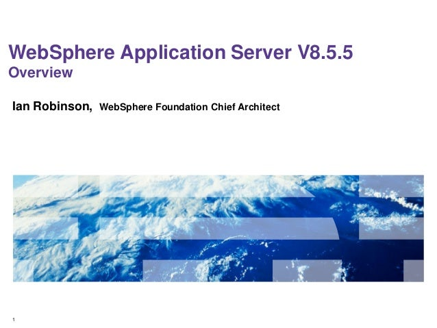 WebSphere Application Server V8.5.5 Overview Ian Robinson,  1  WebSphere Foundation Chief Architect