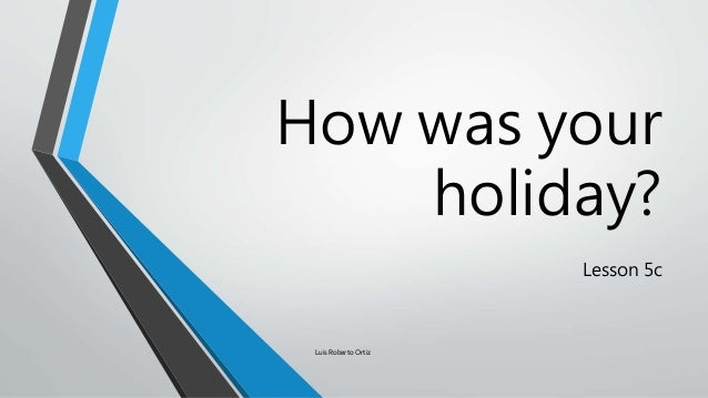 How was your holiday? Lesson 5c Luis Roberto Ortiz