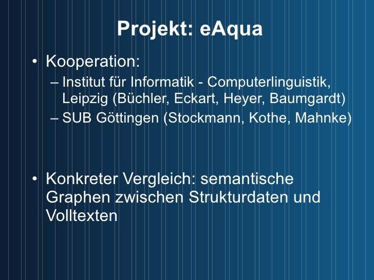 Projekt: eAqua <ul><li>Kooperation: </li></ul><ul><ul><li>Institut für Informatik - Computerlinguistik, Leipzig (Büchler, ...