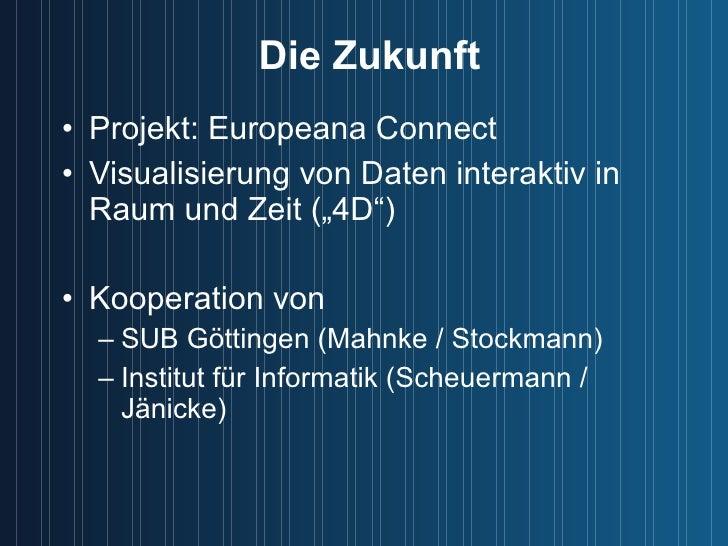 """Die Zukunft <ul><li>Projekt: Europeana Connect </li></ul><ul><li>Visualisierung von Daten interaktiv in Raum und Zeit (""""4D..."""
