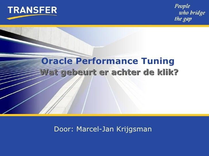 Oracle Performance Tuning Wat gebeurt er achter de klik? Door: Marcel-Jan Krijgsman