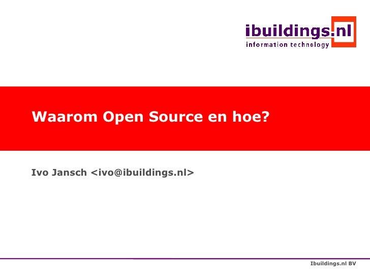 Waarom Open Source en hoe? Ivo Jansch <ivo@ibuildings.nl>
