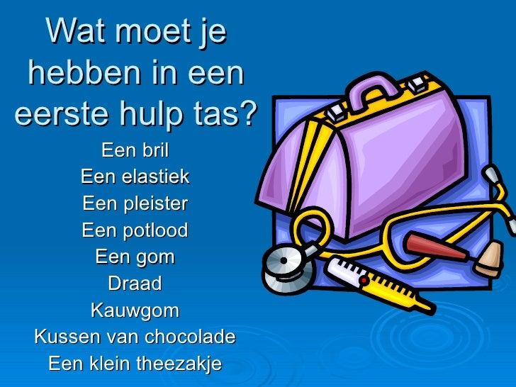 Wat moet je hebben in een eerste hulp tas? Een bril Een elastiek Een pleister Een potlood Een gom Draad Kauwgom Kussen van...