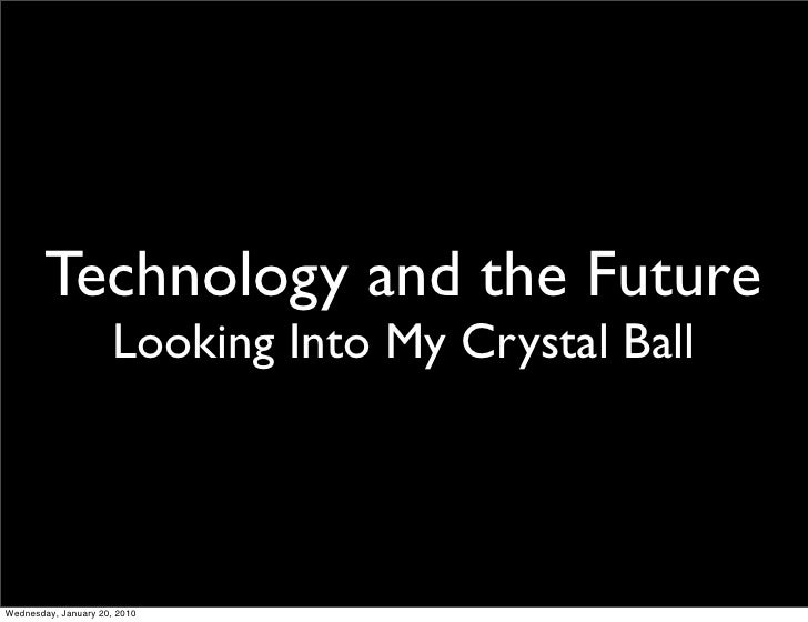 Technology and the Future                       Looking Into My Crystal Ball     Wednesday, January 20, 2010