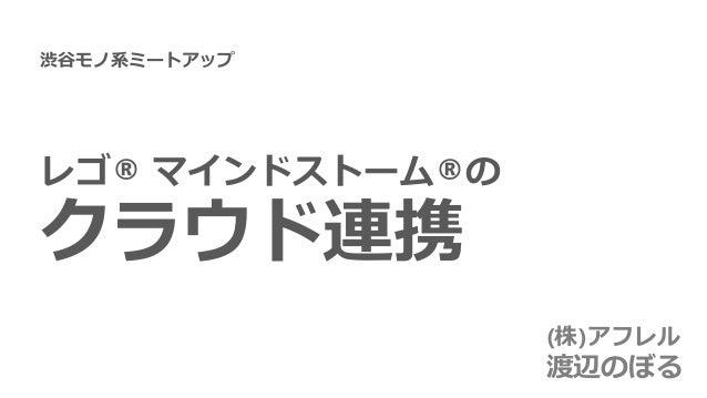 レゴ® マインドストーム®の クラウド連携 (株)アフレル 渡辺のぼる 渋谷モノ系ミートアップ