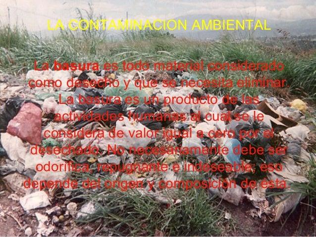 LA CONTAMINACION AMBIENTAL La basura es todo material considerado como desecho y que se necesita eliminar. La basura es un...