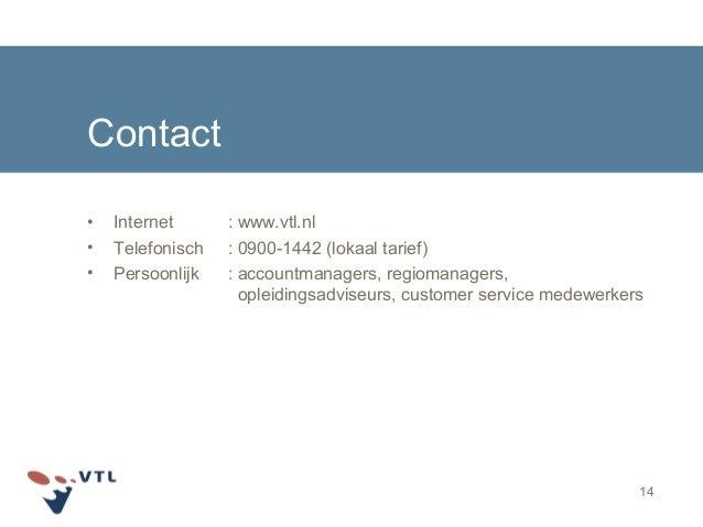 14 Contact • Internet : www.vtl.nl • Telefonisch : 0900-1442 (lokaal tarief) • Persoonlijk : accountmanagers, regiomanager...