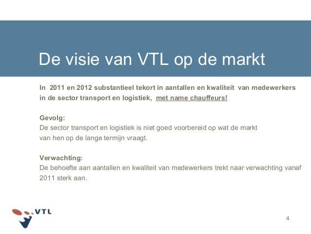 4 De visie van VTL op de markt In 2011 en 2012 substantieel tekort in aantallen en kwaliteit van medewerkers in de sector ...