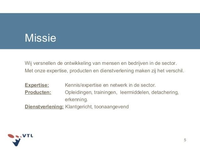5 Missie Wij versnellen de ontwikkeling van mensen en bedrijven in de sector. Met onze expertise, producten en dienstverle...