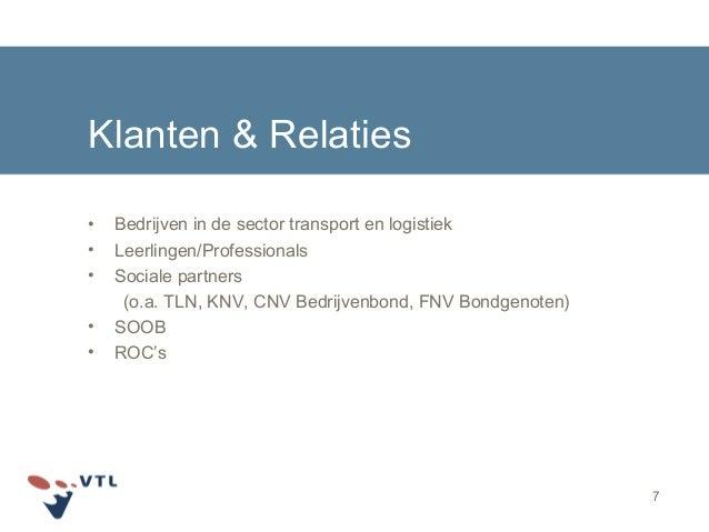 7 Klanten & Relaties • Bedrijven in de sector transport en logistiek • Leerlingen/Professionals • Sociale partners (o.a. T...