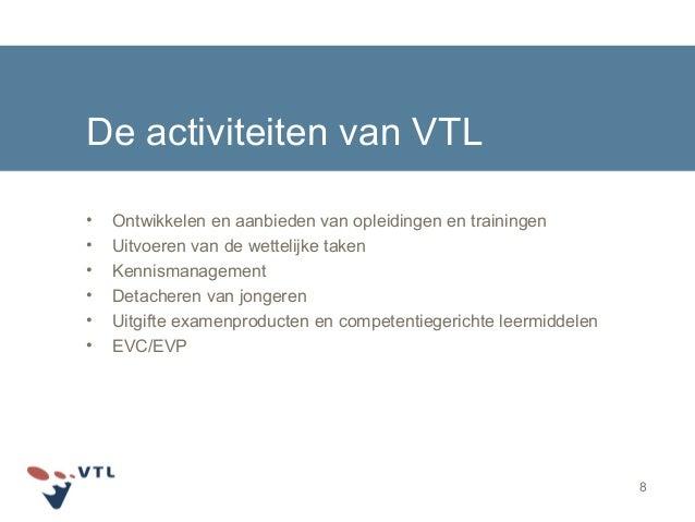 8 De activiteiten van VTL • Ontwikkelen en aanbieden van opleidingen en trainingen • Uitvoeren van de wettelijke taken • K...