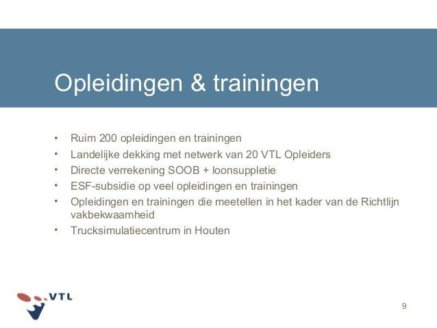 9 Opleidingen & trainingen • Ruim 200 opleidingen en trainingen • Landelijke dekking met netwerk van 20 VTL Opleiders • Di...