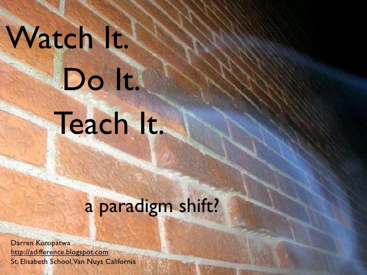 Watch It.    Do It.   Teach It.                         a paradigm shift? Darren Kuropatwa http://adifference.blogspot.com...