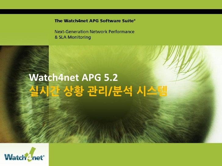 Watch4net APG 5.2                     실시간 상황 관리/분석 시스템Copyright 2011 ConfidentialWatch4Net Watch4net. All rights reserved....