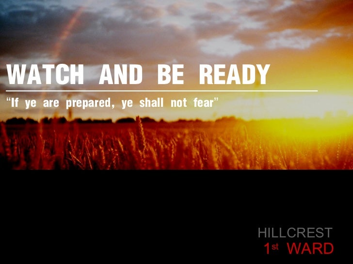 """WATCH AND BE READY HILLCREST  1 st  WARD """" If ye are prepared, ye shall not fear """""""