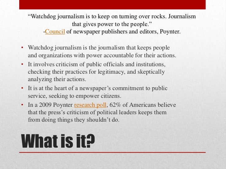 watchdog journalism Watchdog journalism is • making the affairs of powerful institutions more transparent to the public • not only does it monitor.