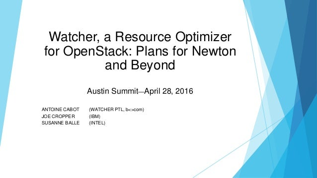 Watcher, a Resource Optimizer for OpenStack: Plans for Newton and Beyond Austin Summit—April 28, 2016 ANTOINE CABOT (WATCH...