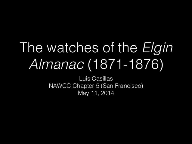The watches of the Elgin Almanac (1871-1876) Luis Casillas NAWCC Chapter 5 (San Francisco) May 11, 2014