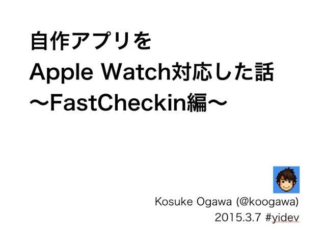 自作アプリを Apple Watch対応した話 ∼FastCheckin編∼ Kosuke Ogawa (@koogawa) 2015.3.7 #yidev