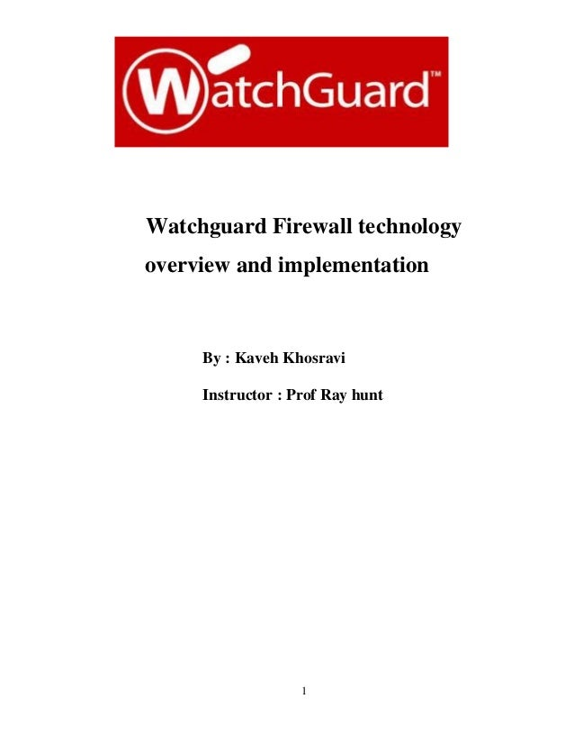 1 Watchguard Firewall technology overview and implementation By : Kaveh Khosravi Instructor : Prof Ray hunt