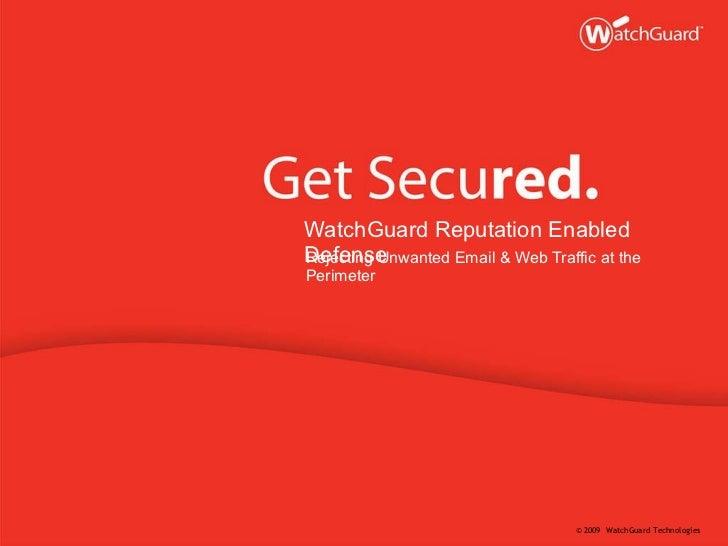 <ul><li>WatchGuard Reputation Enabled Defense </li></ul><ul><li>Rejecting Unwanted Email & Web Traffic at the Perimeter </...