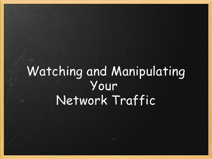 Watching and Manipulating Your  Network Traffic