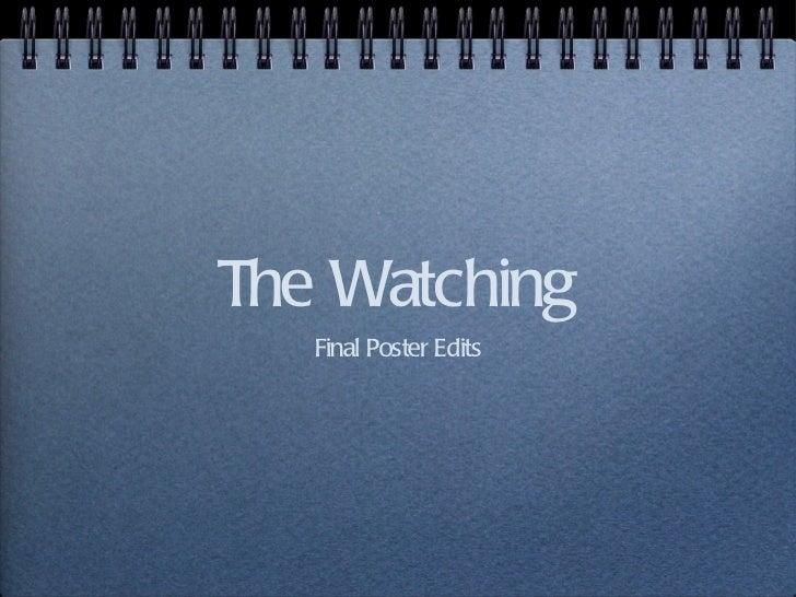 The Watching <ul><li>Final Poster Edits </li></ul>