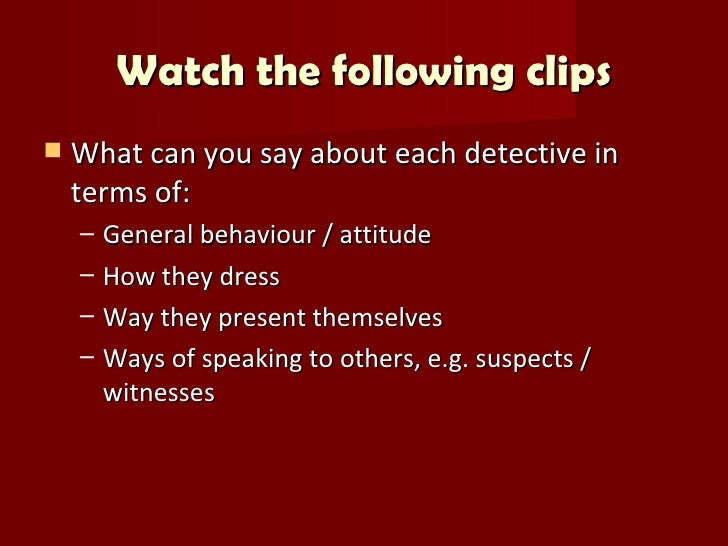 Watch the following clips   What can you say about each detective in    terms of:    –   General behaviour / attitude    ...