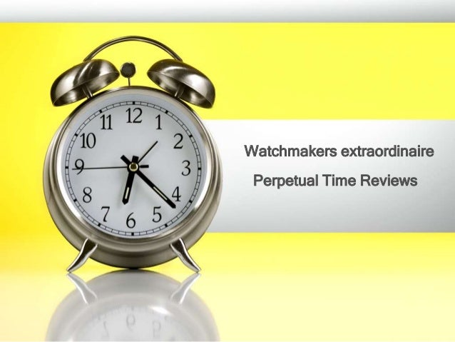 Perpetual Time Reviews Watchmakers extraordinaire