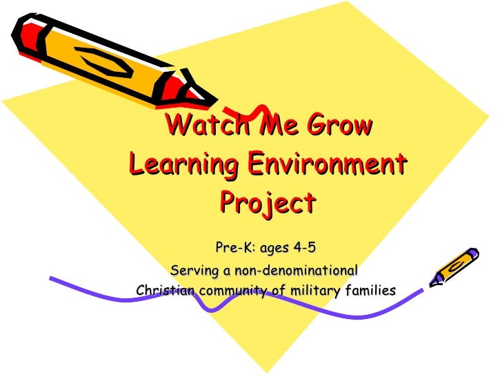 Watch Me Grow Learning Environment Project Pre-K: ages 4-5 Serving a non-denominational  Christian community of military f...