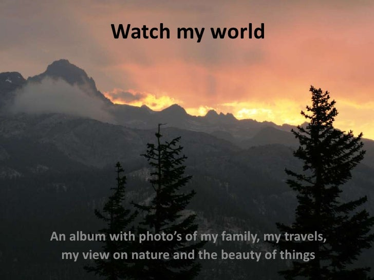 Watch my world  <br />An album with photo's of my family, my travels, <br />my view on nature and the beauty of things<br />