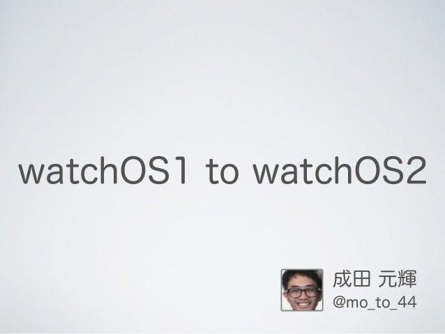 watchOS1 to watchOS2 成田 元輝 @mo_to_44