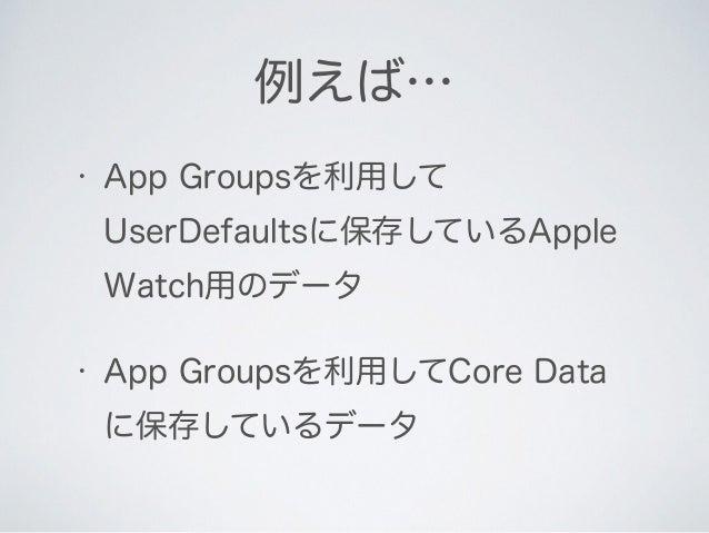• App Groupsを利用して UserDefaultsに保存しているApple Watch用のデータ • App Groupsを利用してCore Data に保存しているデータ 例えば…