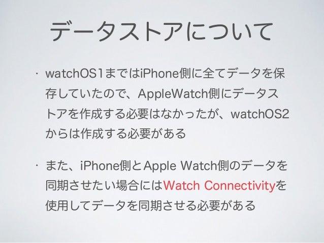 • watchOS1まではiPhone側に全てデータを保 存していたので、AppleWatch側にデータス トアを作成する必要はなかったが、watchOS2 からは作成する必要がある • また、iPhone側とApple Watch側のデータを...