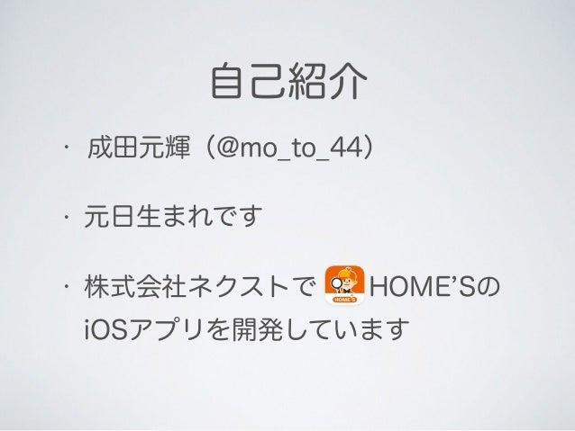 自己紹介 • 成田元輝(@mo_to_44) • 元日生まれです • 株式会社ネクストでHOME Sの iOSアプリを開発しています